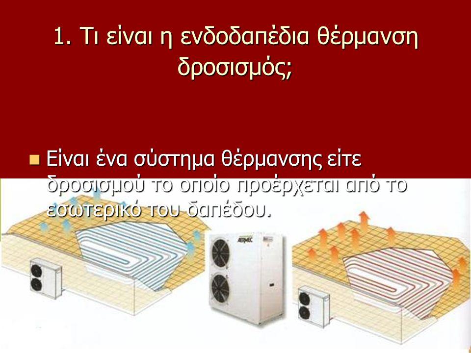 1. Τι είναι η ενδοδαπέδια θέρμανση δροσισμός; Είναι ένα σύστημα θέρμανσης είτε δροσισμού το οποίο προέρχεται από το εσωτερικό του δαπέδου. Είναι ένα σ