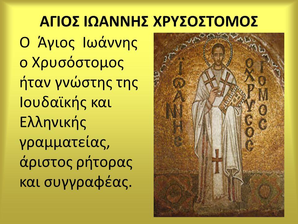 ΑΓΙΟΣ ΙΩΑΝΝΗΣ ΧΡΥΣΟΣΤΟΜΟΣ Ο Άγιος Ιωάννης ο Χρυσόστομος ήταν γνώστης της Ιουδαϊκής και Ελληνικής γραμματείας, άριστος ρήτορας και συγγραφέας.