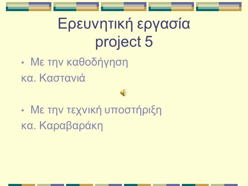 Ερευνητική εργασία project 5 Με την καθοδήγηση κα. Καστανιά Με την τεχνική υποστήριξη κα. Καραβαράκη