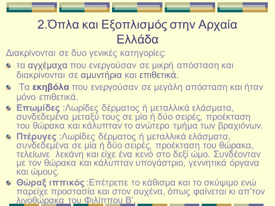 2.Όπλα και Εξοπλισμός στην Αρχαία Ελλάδα Διακρίνονται σε δυο γενικές κατηγορίες: τα αγχέμαχα που ενεργούσαν σε μικρή απόσταση και διακρίνονται σε αμυν