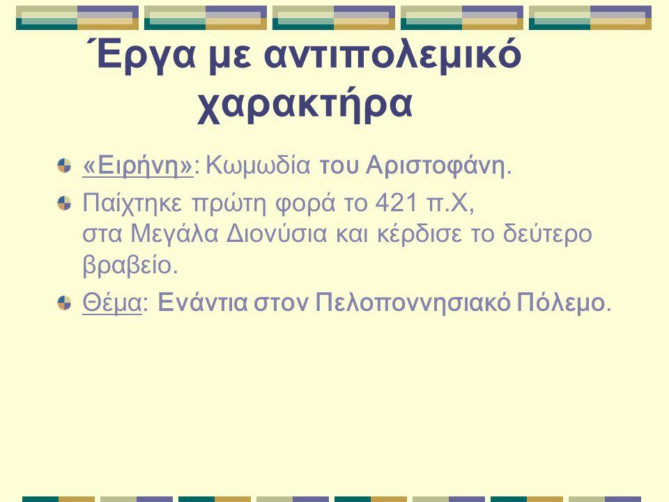 Έργα με αντιπολεμικό χαρακτήρα «Ειρήνη»: Κωμωδία του Αριστοφάνη. Παίχτηκε πρώτη φορά το 421 π.Χ, στα Μεγάλα Διονύσια και κέρδισε το δεύτερο βραβείο. Θ