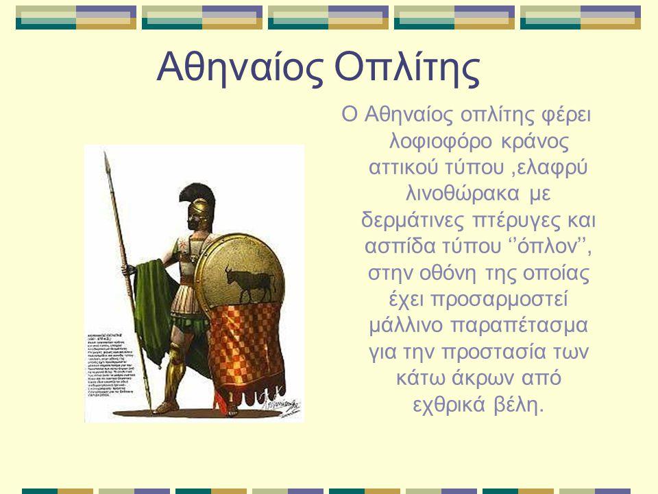 Αθηναίος Οπλίτης Ο Αθηναίος οπλίτης φέρει λοφιοφόρο κράνος αττικού τύπου,ελαφρύ λινοθώρακα με δερμάτινες πτέρυγες και ασπίδα τύπου ''όπλον'', στην οθό