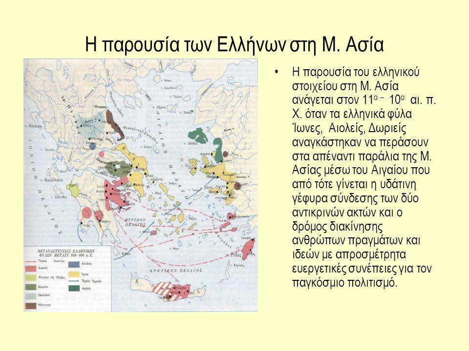 Η παρουσία των Ελλήνων στη Μ. Ασία Η παρουσία του ελληνικού στοιχείου στη Μ. Ασία ανάγεται στον 11 ο – 10 ο αι. π. Χ. όταν τα ελληνικά φύλα Ίωνες, Αιο