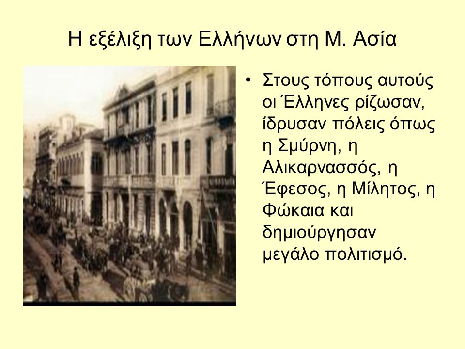 Η εξέλιξη των Ελλήνων στη Μ. Ασία Στους τόπους αυτούς οι Έλληνες ρίζωσαν, ίδρυσαν πόλεις όπως η Σμύρνη, η Αλικαρνασσός, η Έφεσος, η Μίλητος, η Φώκαια