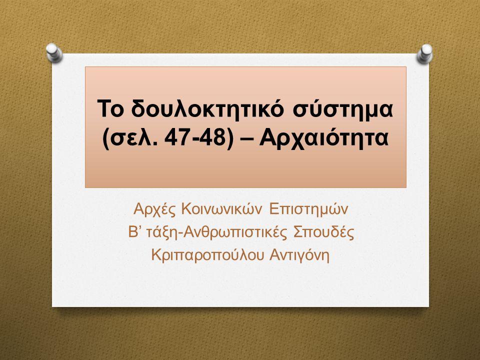 Το δουλοκτητικό σύστημα (σελ. 47-48) – Αρχαιότητα Αρχές Κοινωνικών Επιστημών Β ' τάξη - Ανθρωπιστικές Σπουδές Κριπαροπούλου Αντιγόνη
