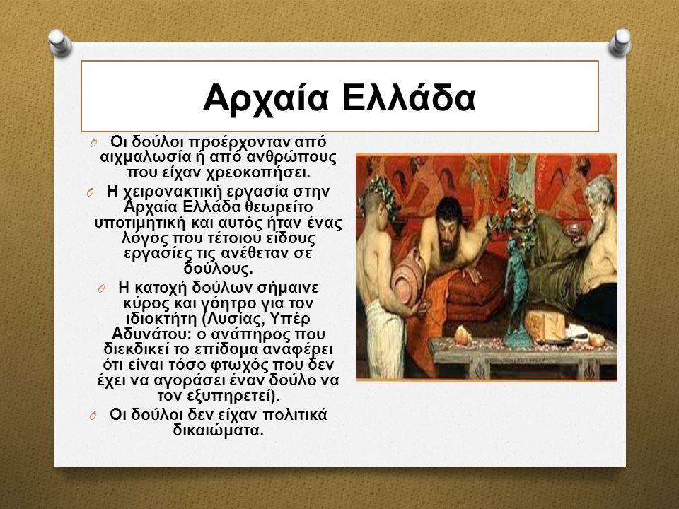 Αρχαία Ελλάδα O Οι δούλοι προέρχονταν από αιχμαλωσία ή από ανθρώπους που είχαν χρεοκοπήσει. O Η χειρονακτική εργασία στην Αρχαία Ελλάδα θεωρείτο υποτι