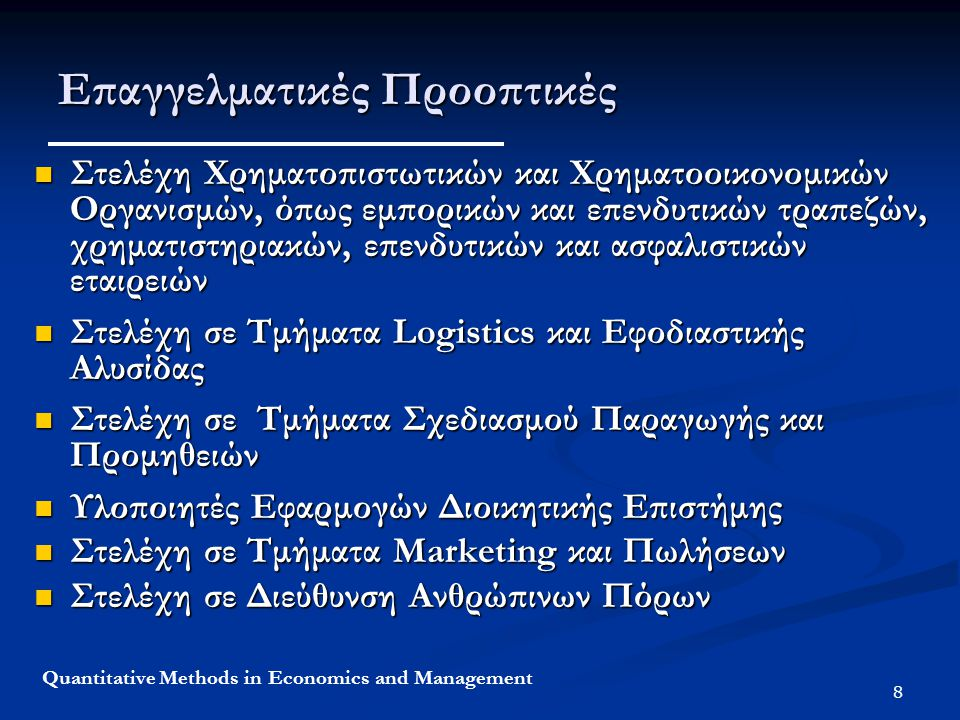 8 Quantitative Methods in Economics and Management Επαγγελματικές Προοπτικές Στελέχη Χρηματοπιστωτικών και Χρηματοοικονομικών Οργανισμών, όπως εμπορικών και επενδυτικών τραπεζών, χρηματιστηριακών, επενδυτικών και ασφαλιστικών εταιρειών Στελέχη Χρηματοπιστωτικών και Χρηματοοικονομικών Οργανισμών, όπως εμπορικών και επενδυτικών τραπεζών, χρηματιστηριακών, επενδυτικών και ασφαλιστικών εταιρειών Στελέχη σε Τμήματα Logistics και Εφοδιαστικής Αλυσίδας Στελέχη σε Τμήματα Logistics και Εφοδιαστικής Αλυσίδας Στελέχη σε Τμήματα Σχεδιασμού Παραγωγής και Προμηθειών Στελέχη σε Τμήματα Σχεδιασμού Παραγωγής και Προμηθειών Υλοποιητές Εφαρμογών Διοικητικής Επιστήμης Υλοποιητές Εφαρμογών Διοικητικής Επιστήμης Στελέχη σε Τμήματα Marketing και Πωλήσεων Στελέχη σε Τμήματα Marketing και Πωλήσεων Στελέχη σε Διεύθυνση Ανθρώπινων Πόρων Στελέχη σε Διεύθυνση Ανθρώπινων Πόρων