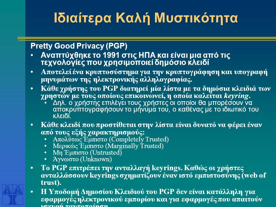 Ιδιαίτερα Καλή Μυστικότητα Pretty Good Privacy (PGP) Αναπτύχθηκε το 1991 στις ΗΠΑ και είναι μια από τις τεχνολογίες που χρησιμοποιεί δημόσιο κλειδί Αποτελεί ένα κρυπτοσύστημα για την κρυπτογράφηση και υπογραφή μηνυμάτων της ηλεκτρονικής αλληλογραφίας.