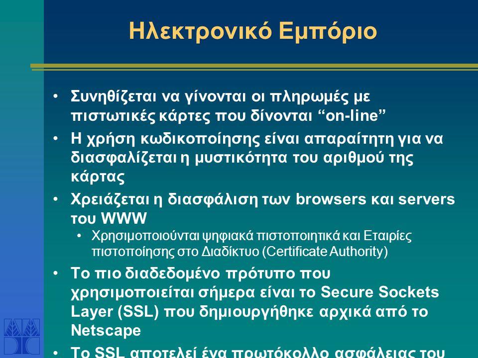 Ηλεκτρονικό Εμπόριο Συνηθίζεται να γίνονται οι πληρωμές με πιστωτικές κάρτες που δίνονται on-line Η χρήση κωδικοποίησης είναι απαραίτητη για να διασφαλίζεται η μυστικότητα του αριθμού της κάρτας Χρειάζεται η διασφάλιση των browsers και servers του WWW Χρησιμοποιούνται ψηφιακά πιστοποιητικά και Εταιρίες πιστοποίησης στο Διαδίκτυο (Certificate Authority) Το πιο διαδεδομένο πρότυπο που χρησιμοποιείται σήμερα είναι το Secure Sockets Layer (SSL) που δημιουργήθηκε αρχικά από το Netscape Το SSL αποτελεί ένα πρωτόκολλο ασφάλειας του Διαδικτύου