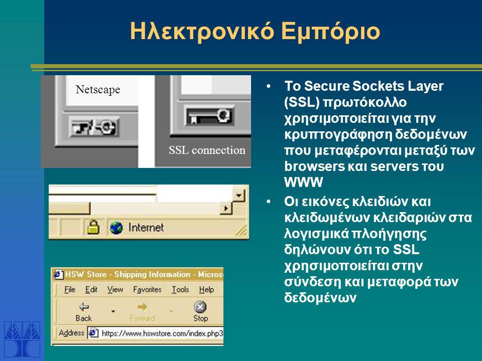 Ηλεκτρονικό Εμπόριο Το Secure Sockets Layer (SSL) πρωτόκολλο χρησιμοποιείται για την κρυπτογράφηση δεδομένων που μεταφέρονται μεταξύ των browsers και servers του WWW Οι εικόνες κλειδιών και κλειδωμένων κλειδαριών στα λογισμικά πλοήγησης δηλώνουν ότι το SSL χρησιμοποιείται στην σύνδεση και μεταφορά των δεδομένων Netscape SSL connection