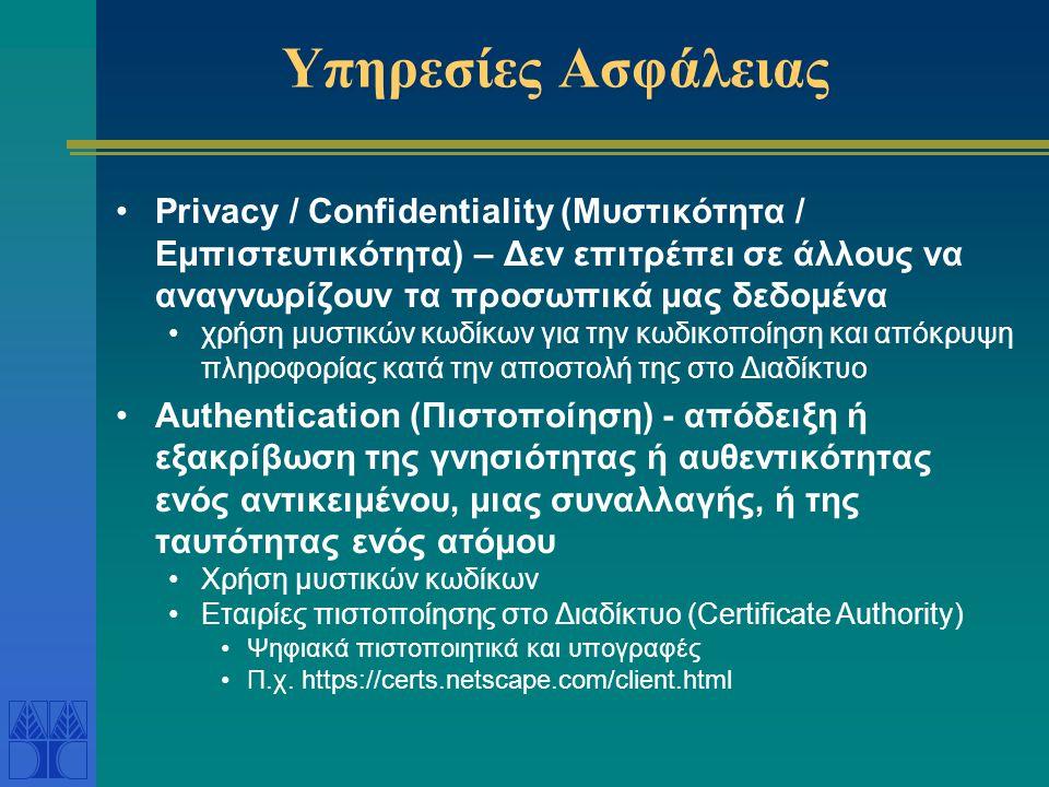 Υπηρεσίες Ασφάλειας Privacy / Confidentiality (Μυστικότητα / Εμπιστευτικότητα) – Δεν επιτρέπει σε άλλους να αναγνωρίζουν τα προσωπικά μας δεδομένα χρήση μυστικών κωδίκων για την κωδικοποίηση και απόκρυψη πληροφορίας κατά την αποστολή της στο Διαδίκτυο Authentication (Πιστοποίηση) - απόδειξη ή εξακρίβωση της γνησιότητας ή αυθεντικότητας ενός αντικειμένου, μιας συναλλαγής, ή της ταυτότητας ενός ατόμου Χρήση μυστικών κωδίκων Εταιρίες πιστοποίησης στο Διαδίκτυο (Certificate Authority) Ψηφιακά πιστοποιητικά και υπογραφές Π.χ.