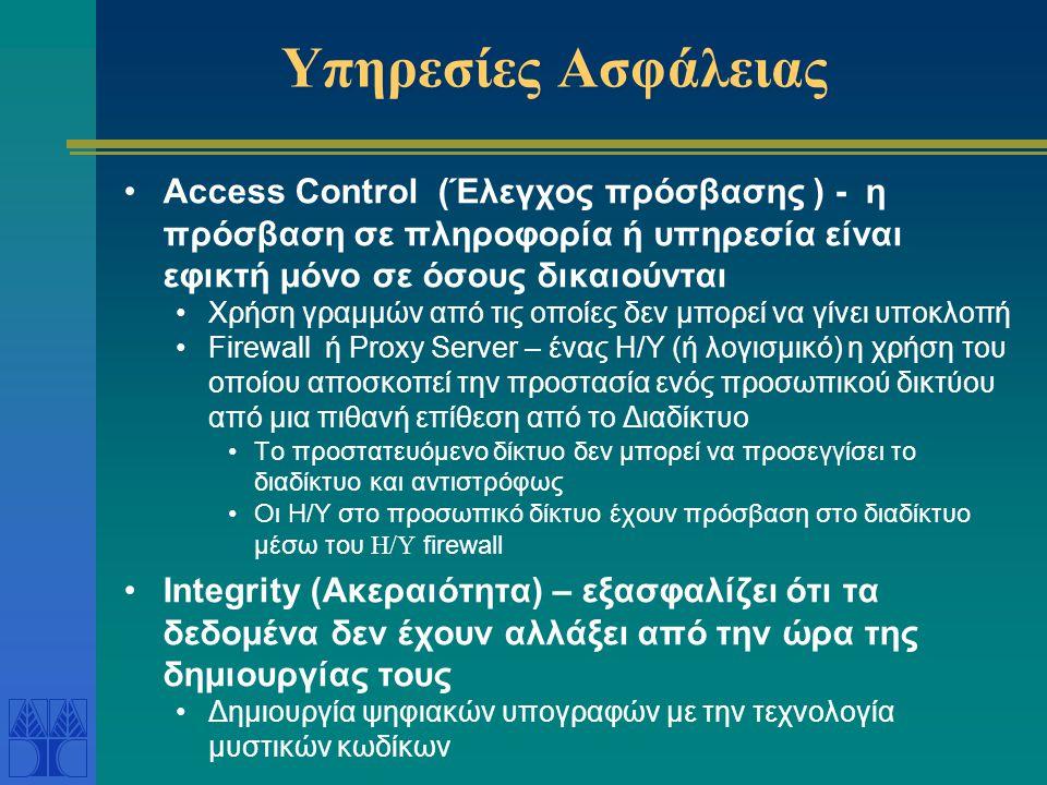 Υπηρεσίες Ασφάλειας Access Control (Έλεγχος πρόσβασης ) - η πρόσβαση σε πληροφορία ή υπηρεσία είναι εφικτή μόνο σε όσους δικαιούνται Χρήση γραμμών από τις οποίες δεν μπορεί να γίνει υποκλοπή Firewall ή Proxy Server – ένας Η/Υ (ή λογισμικό) η χρήση του οποίου αποσκοπεί την προστασία ενός προσωπικού δικτύου από μια πιθανή επίθεση από το Διαδίκτυο Το προστατευόμενο δίκτυο δεν μπορεί να προσεγγίσει το διαδίκτυο και αντιστρόφως Οι Η/Υ στο προσωπικό δίκτυο έχουν πρόσβαση στο διαδίκτυο μέσω του H/Y firewall Integrity (Ακεραιότητα) – εξασφαλίζει ότι τα δεδομένα δεν έχουν αλλάξει από την ώρα της δημιουργίας τους Δημιουργία ψηφιακών υπογραφών με την τεχνολογία μυστικών κωδίκων