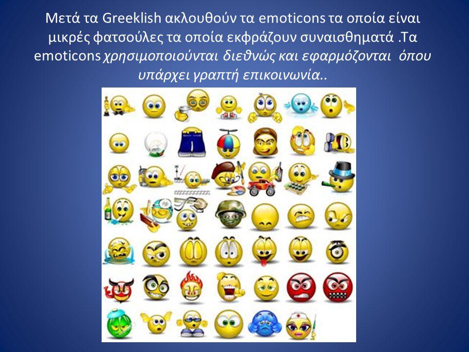Μετά τα Greeklish ακλουθούν τα emoticons τα οποία είναι μικρές φατσούλες τα οποία εκφράζουν συναισθηματά.Τα emoticons χρησιμοποιούνται διεθνώς και εφα