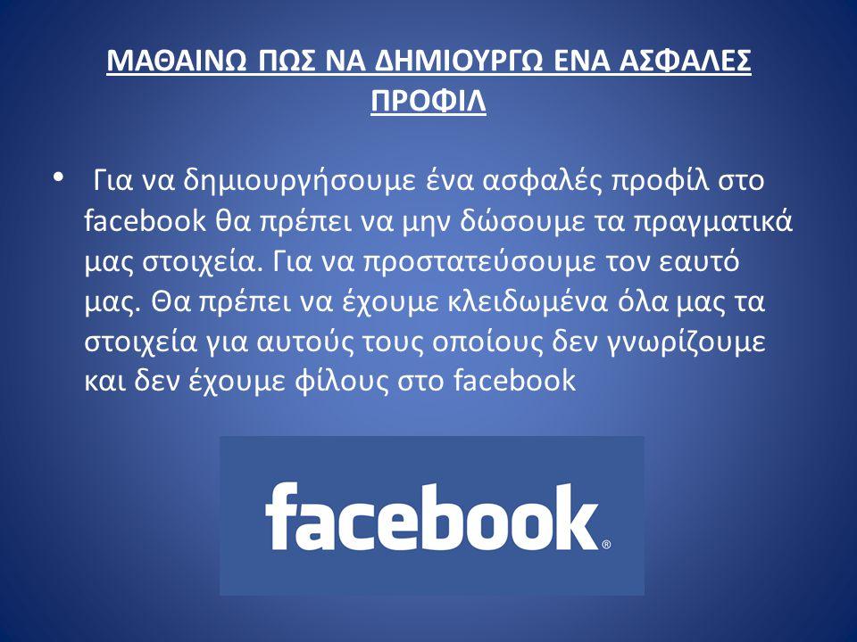 ΜΑΘΑΙΝΩ ΠΩΣ ΝΑ ΔΗΜΙΟΥΡΓΩ ΕΝΑ ΑΣΦΑΛΕΣ ΠΡΟΦΙΛ Για να δημιουργήσουμε ένα ασφαλές προφίλ στο facebook θα πρέπει να μην δώσουμε τα πραγματικά μας στοιχεία.