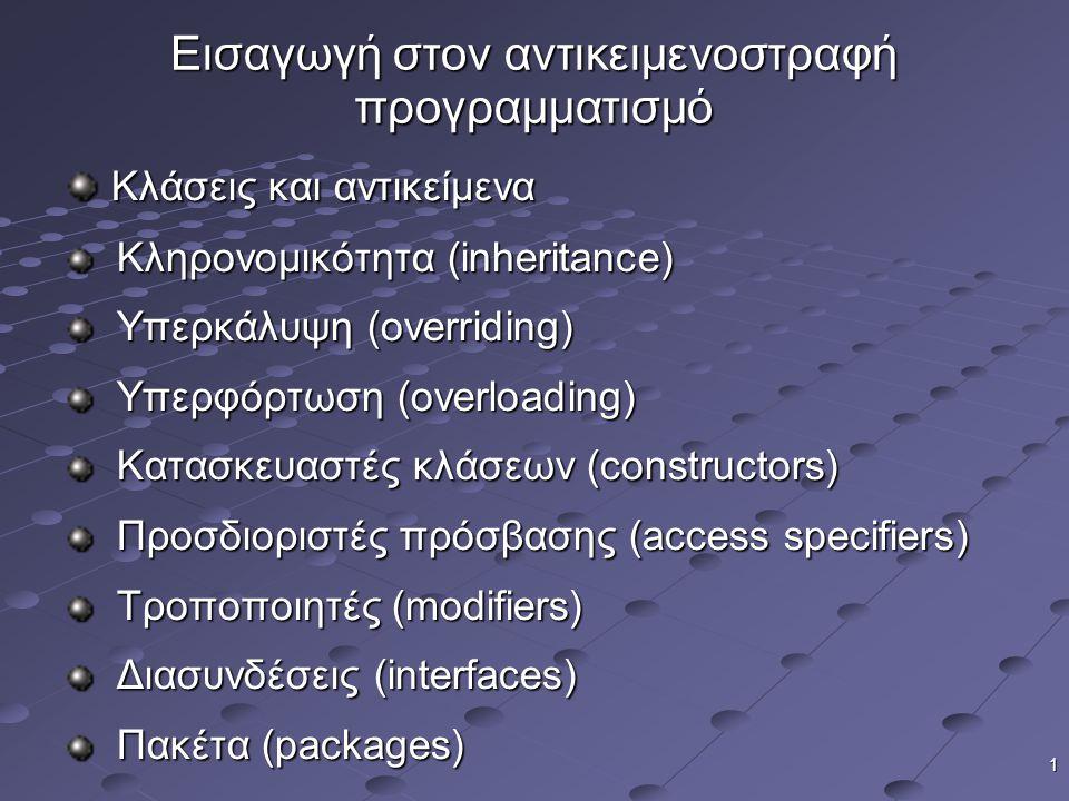 1 Εισαγωγή στον αντικειμενοστραφή προγραμματισμό Κλάσεις και αντικείμενα Κλάσεις και αντικείμενα Κληρονομικότητα (inheritance) Κληρονομικότητα (inheritance) Υπερκάλυψη (overriding) Υπερκάλυψη (overriding) Υπερφόρτωση (overloading) Υπερφόρτωση (overloading) Κατασκευαστές κλάσεων (constructors) Κατασκευαστές κλάσεων (constructors) Προσδιοριστές πρόσβασης (access specifiers) Προσδιοριστές πρόσβασης (access specifiers) Τροποποιητές (modifiers) Τροποποιητές (modifiers) Διασυνδέσεις (interfaces) Διασυνδέσεις (interfaces) Πακέτα (packages) Πακέτα (packages)