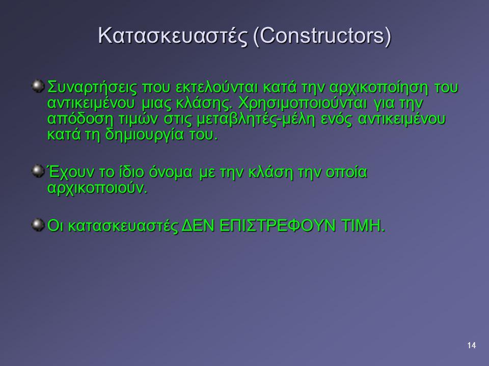 14 Κατασκευαστές (Constructors) Συναρτήσεις που εκτελούνται κατά την αρχικοποίηση του αντικειμένου μιας κλάσης.