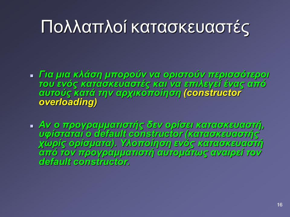 16 Πολλαπλοί κατασκευαστές Για μια κλάση μπορούν να οριστούν περισσότεροι του ενός κατασκευαστές και να επιλεγεί ένας από αυτούς κατά την αρχικοποίηση (constructor overloading) Για μια κλάση μπορούν να οριστούν περισσότεροι του ενός κατασκευαστές και να επιλεγεί ένας από αυτούς κατά την αρχικοποίηση (constructor overloading) Αν ο προγραμματιστής δεν ορίσει κατασκευαστή, υφίσταται ο default constructor (κατασκευαστής χωρίς ορίσματα).