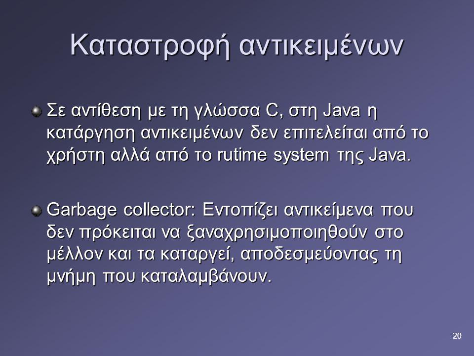 20 Καταστροφή αντικειμένων Σε αντίθεση με τη γλώσσα C, στη Java η κατάργηση αντικειμένων δεν επιτελείται από το χρήστη αλλά από το rutime system της Java.