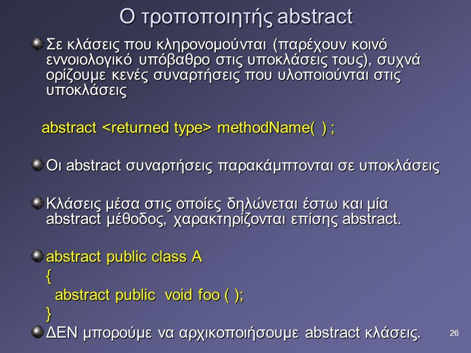 26 Ο τροποποιητής abstract Σε κλάσεις που κληρονομούνται (παρέχουν κοινό εννοιολογικό υπόβαθρο στις υποκλάσεις τους), συχνά ορίζουμε κενές συναρτήσεις που υλοποιούνται στις υποκλάσεις abstract methodName( ) ; abstract methodName( ) ; Οι abstract συναρτήσεις παρακάμπτονται σε υποκλάσεις Κλάσεις μέσα στις οποίες δηλώνεται έστω και μία abstract μέθοδος, χαρακτηρίζονται επίσης abstract.