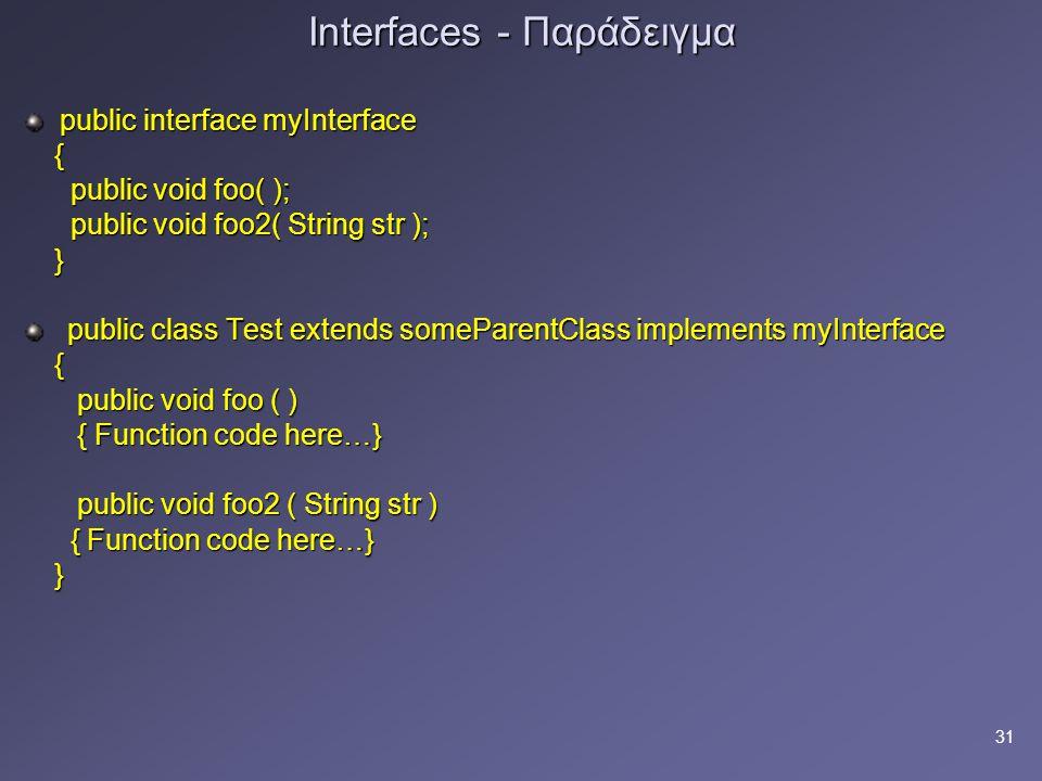 31 Interfaces - Παράδειγμα public interface myInterface { public void foo( ); public void foo( ); public void foo2( String str ); public void foo2( String str ); } public class Test extends someParentClass implements myInterface public class Test extends someParentClass implements myInterface { public void foo ( ) public void foo ( ) { Function code here…} { Function code here…} public void foo2 ( String str ) public void foo2 ( String str ) { Function code here…} { Function code here…} }