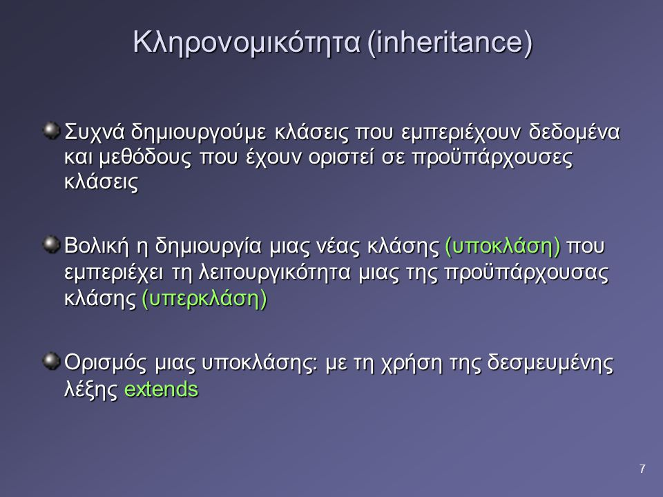 8 Ένα παράδειγμα κληρονομικότητας class Parent { int a; int a; public void foo () {…..} public void foo () {…..}} class Child extends Parent { int b; int b; public void test( ); public void test( );} Child myChild; myChild = new Child( ); myChild.foo(); myChild.a = someInteger ; Έγκυρες κλήσεις, εφόσον η κλάση Child κληρονομεί μεταβλητές και μεθόδους της κλάσης Parent Parent Child // Please ignore this red line for now