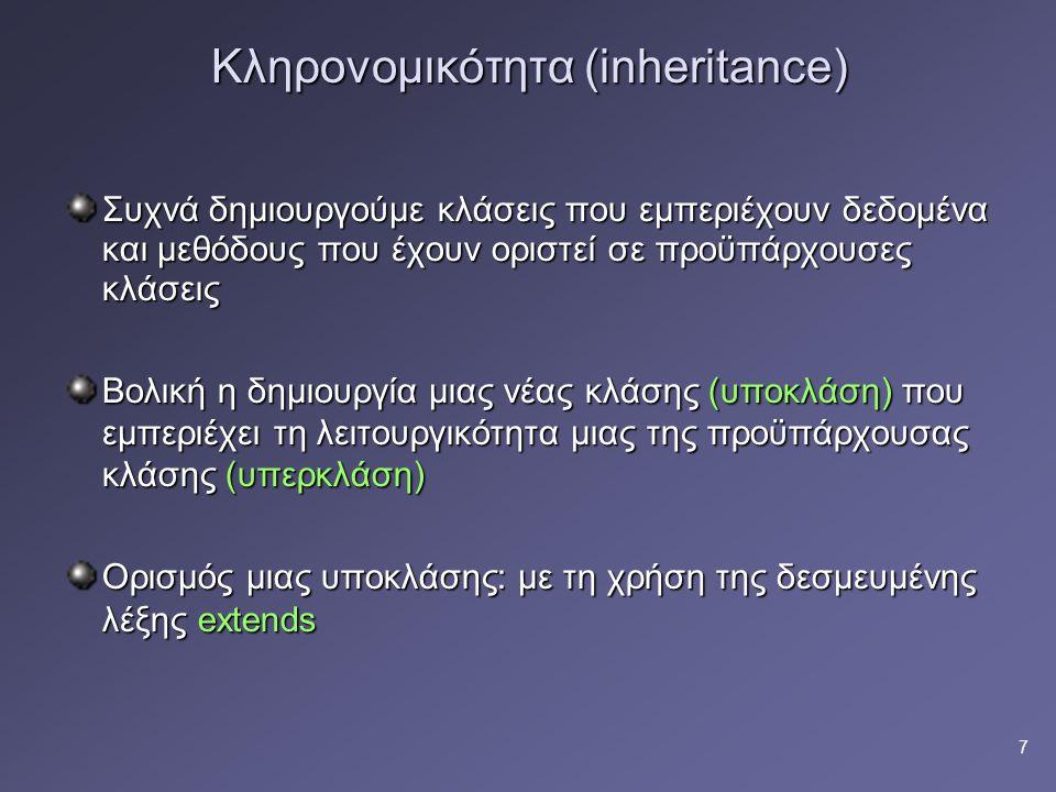 7 Κληρονομικότητα (inheritance) Συχνά δημιουργούμε κλάσεις που εμπεριέχουν δεδομένα και μεθόδους που έχουν οριστεί σε προϋπάρχουσες κλάσεις Βολική η δημιουργία μιας νέας κλάσης (υποκλάση) που εμπεριέχει τη λειτουργικότητα μιας της προϋπάρχουσας κλάσης (υπερκλάση) Ορισμός μιας υποκλάσης: με τη χρήση της δεσμευμένης λέξης extends