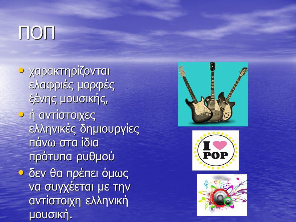 ΠΟΠ χαρακτηρίζονται ελαφριές μορφές ξένης μουσικής, χαρακτηρίζονται ελαφριές μορφές ξένης μουσικής, ή αντίστοιχες ελληνικές δημιουργίες πάνω στα ίδια πρότυπα ρυθμού ή αντίστοιχες ελληνικές δημιουργίες πάνω στα ίδια πρότυπα ρυθμού δεν θα πρέπει όμως να συγχέεται με την αντίστοιχη ελληνική μουσική.