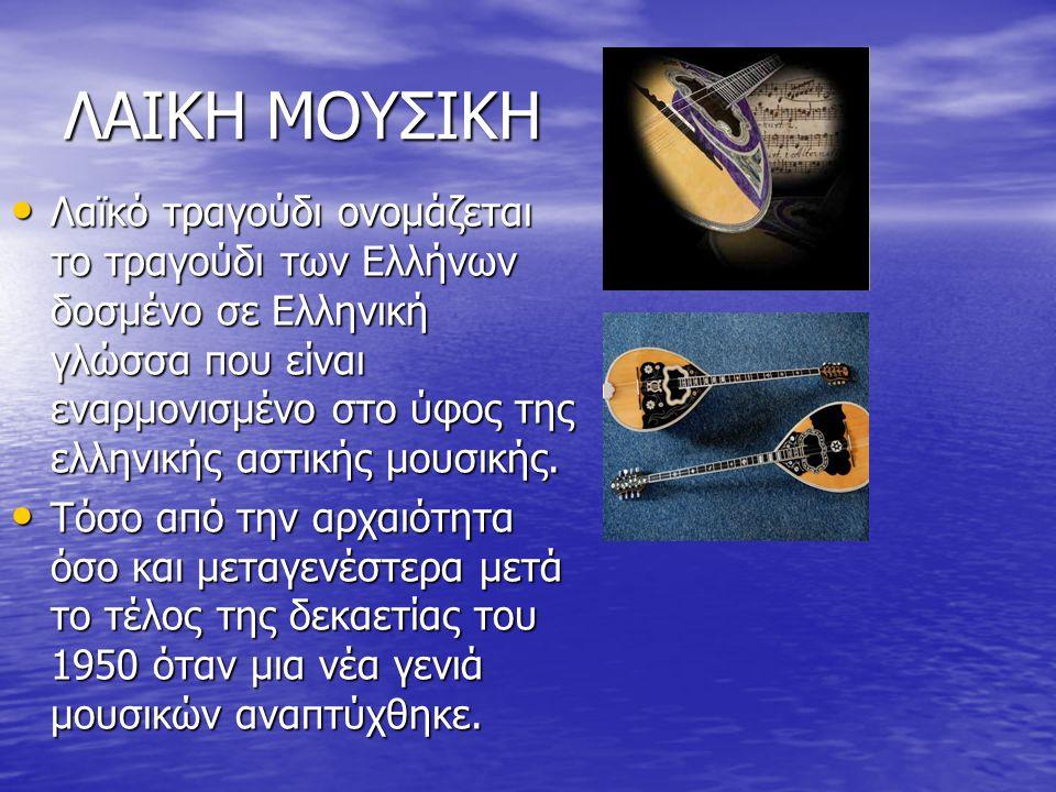 ΛΑΙΚΗ ΜΟΥΣΙΚΗ Λαϊκό τραγούδι ονομάζεται το τραγούδι των Ελλήνων δοσμένο σε Ελληνική γλώσσα που είναι εναρμονισμένο στο ύφος της ελληνικής αστικής μουσικής.