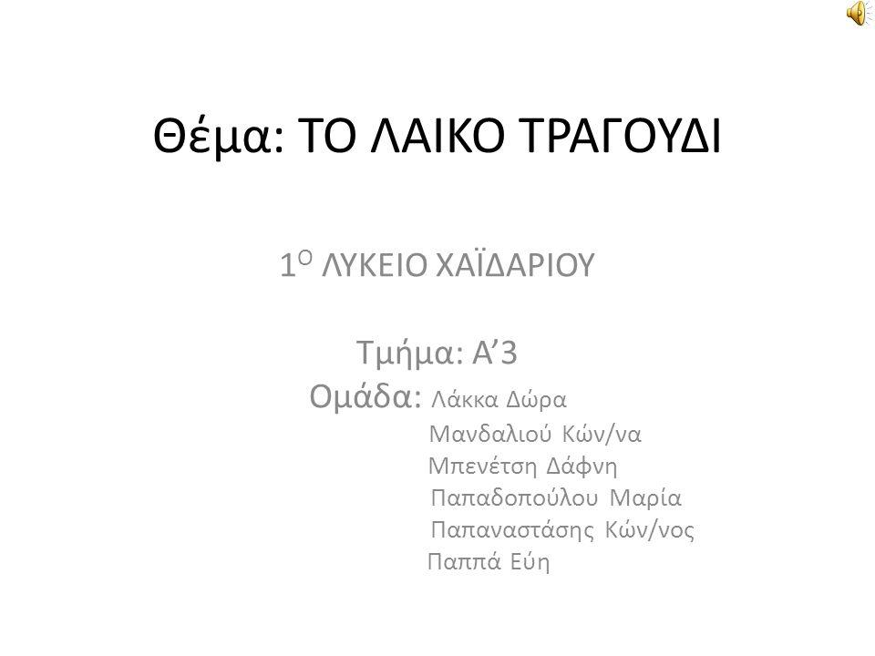 Θέμα: ΤΟ ΛΑΙΚΟ ΤΡΑΓΟΥΔΙ 1 Ο ΛΥΚΕΙΟ ΧΑΪΔΑΡΙΟΥ Τμήμα: Α'3 Ομάδα: Λάκκα Δώρα Μανδαλιού Κών/να Μπενέτση Δάφνη Παπαδοπούλου Μαρία Παπαναστάσης Κών/νος Παππά Εύη