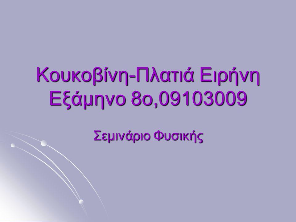 Κουκοβίνη-Πλατιά Ειρήνη Εξάμηνο 8ο,09103009 Σεμινάριο Φυσικής