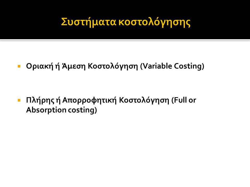  Οριακή ή Άμεση Κοστολόγηση (Variable Costing)  Πλήρης ή Απορροφητική Κοστολόγηση (Full or Absorption costing)
