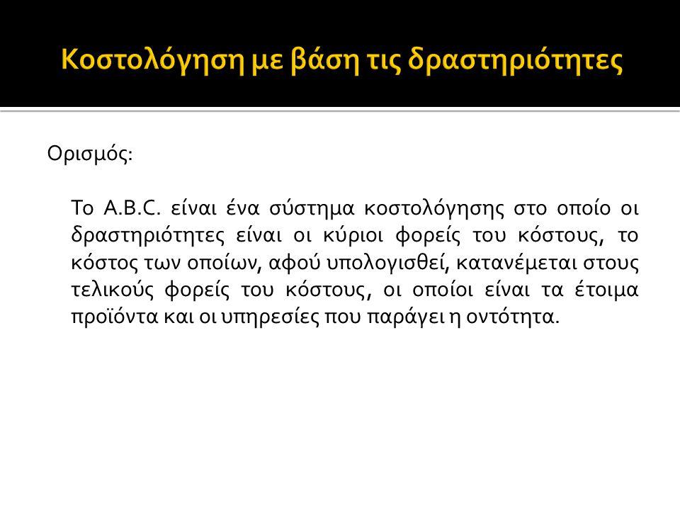 Ορισμός: Το A.B.C. είναι ένα σύστημα κοστολόγησης στο οποίο οι δραστηριότητες είναι οι κύριοι φορείς του κόστους, το κόστος των οποίων, αφού υπολογισθ