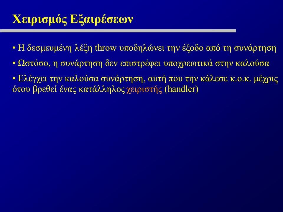 Χειρισμός Εξαιρέσεων Η δεσμευμένη λέξη throw υποδηλώνει την έξοδο από τη συνάρτηση Ωστόσο, η συνάρτηση δεν επιστρέφει υποχρεωτικά στην καλούσα Ελέγχει την καλούσα συνάρτηση, αυτή που την κάλεσε κ.ο.κ.