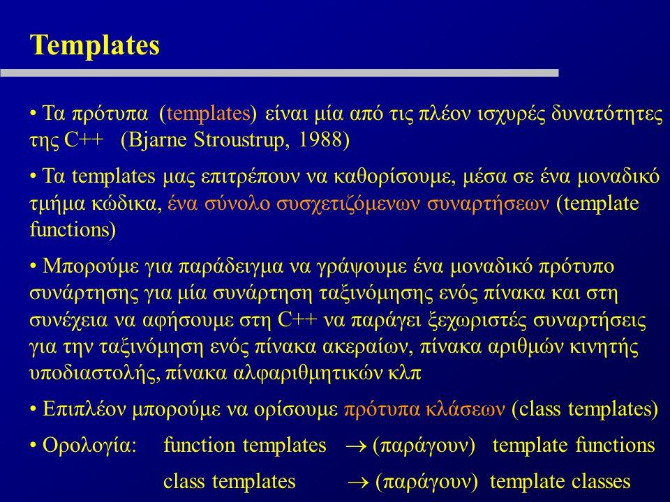Templates Τα πρότυπα (templates) είναι μία από τις πλέον ισχυρές δυνατότητες της C++ (Bjarne Stroustrup, 1988) Τα templates μας επιτρέπουν να καθορίσουμε, μέσα σε ένα μοναδικό τμήμα κώδικα, ένα σύνολο συσχετιζόμενων συναρτήσεων (template functions) Μπορούμε για παράδειγμα να γράψουμε ένα μοναδικό πρότυπο συνάρτησης για μία συνάρτηση ταξινόμησης ενός πίνακα και στη συνέχεια να αφήσουμε στη C++ να παράγει ξεχωριστές συναρτήσεις για την ταξινόμηση ενός πίνακα ακεραίων, πίνακα αριθμών κινητής υποδιαστολής, πίνακα αλφαριθμητικών κλπ Επιπλέον μπορούμε να ορίσουμε πρότυπα κλάσεων (class templates) Ορολογία:function templates  (παράγουν) template functions class templates  (παράγουν) template classes