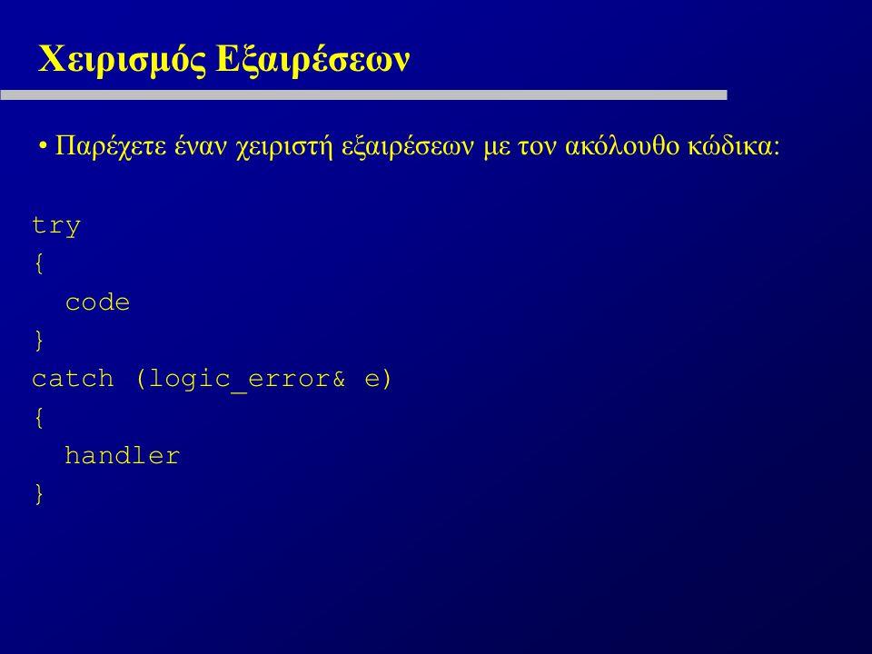 Χειρισμός Εξαιρέσεων Παρέχετε έναν χειριστή εξαιρέσεων με τον ακόλουθο κώδικα: try { code } catch (logic_error& e) { handler }
