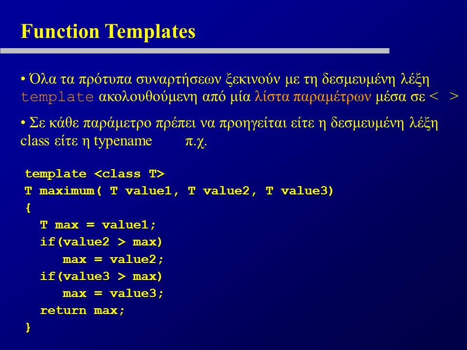 Function Templates Όλα τα πρότυπα συναρτήσεων ξεκινούν με τη δεσμευμένη λέξη template ακολουθούμενη από μία λίστα παραμέτρων μέσα σε Σε κάθε παράμετρο πρέπει να προηγείται είτε η δεσμευμένη λέξη class είτε η typename π.χ.