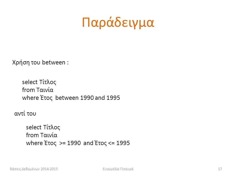 Ευαγγελία Πιτουρά17 Χρήση του between : select Τίτλος from Ταινία where Έτος between 1990 and 1995 select Τίτλος from Ταινία where Έτος >= 1990 and Έτ