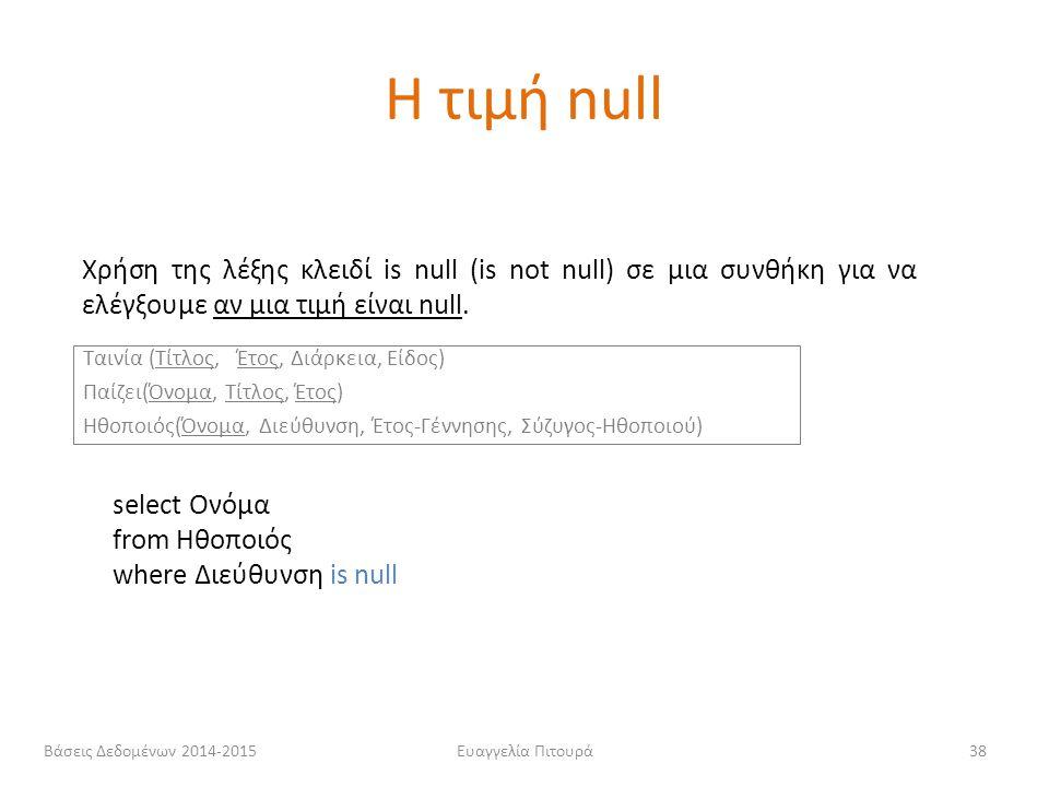Ευαγγελία Πιτουρά38 Χρήση της λέξης κλειδί is null (is not null) σε μια συνθήκη για να ελέγξουμε αν μια τιμή είναι null. select Ονόμα from Ηθοποιός wh