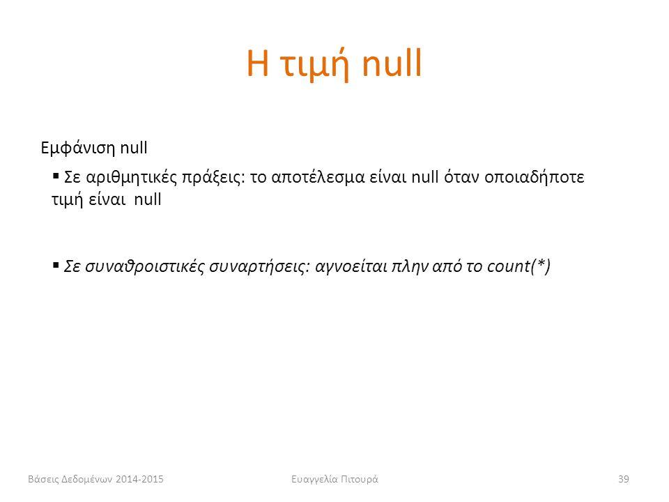 Ευαγγελία Πιτουρά39 Εμφάνιση null  Σε αριθμητικές πράξεις: το αποτέλεσμα είναι null όταν οποιαδήποτε τιμή είναι null  Σε συναθροιστικές συναρτήσεις:
