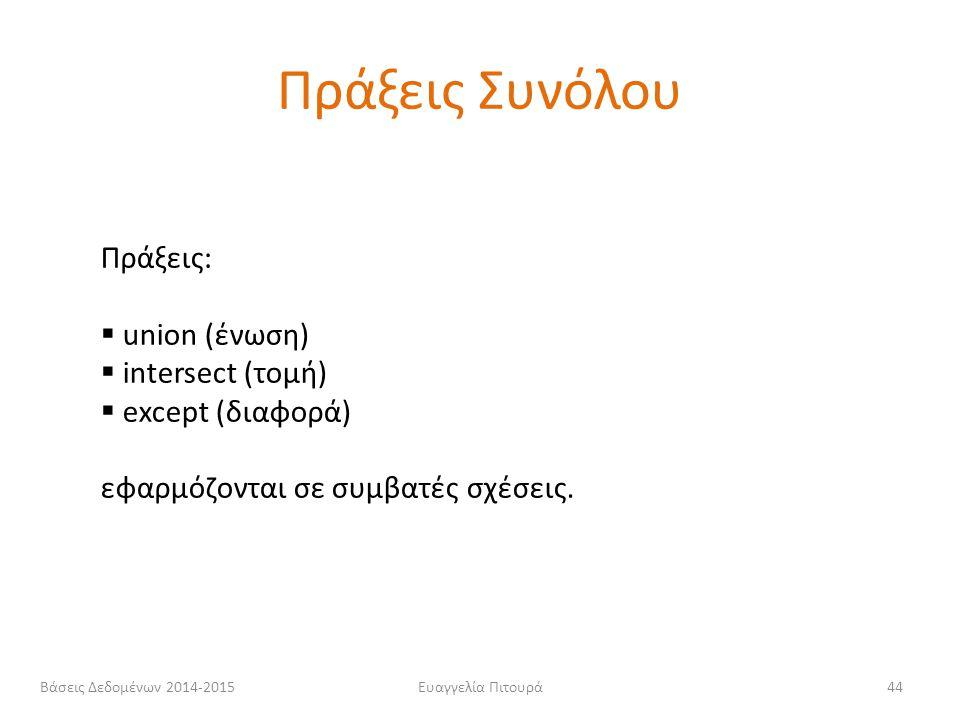 Ευαγγελία Πιτουρά44 Πράξεις:  union (ένωση)  intersect (τομή)  except (διαφορά) εφαρμόζονται σε συμβατές σχέσεις. Πράξεις Συνόλου Βάσεις Δεδομένων
