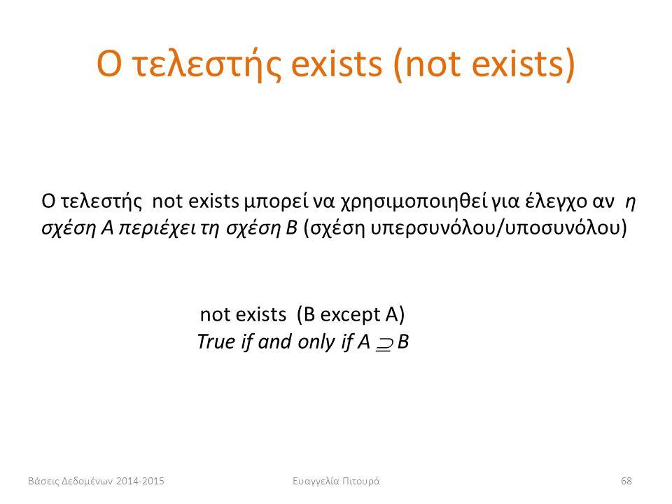 Ευαγγελία Πιτουρά68 Ο τελεστής not exists μπορεί να χρησιμοποιηθεί για έλεγχο αν η σχέση A περιέχει τη σχέση B (σχέση υπερσυνόλου/υποσυνόλου) not exis