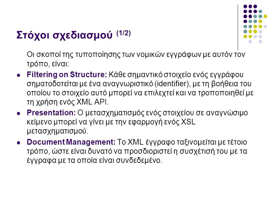 Στόχοι σχεδιασμού (1/2) Οι σκοποί της τυποποίησης των νομικών εγγράφων με αυτόν τον τρόπο, είναι: Filtering on Structure: Κάθε σημαντικό στοιχείο ενός εγγράφου σηματοδοτείται με ένα αναγνωριστικό (identifier), με τη βοήθεια του οποίου το στοιχείο αυτό μπορεί να επιλεχτεί και να τροποποιηθεί με τη χρήση ενός XML API.