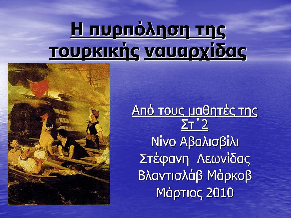 Η πυρπόληση της τουρκικής ναυαρχίδας Από τους μαθητές της Στ΄2 Νίνο Αβαλισβίλι Στέφανη Λεωνίδας Βλαντισλάβ Μάρκοβ Μάρτιος 2010