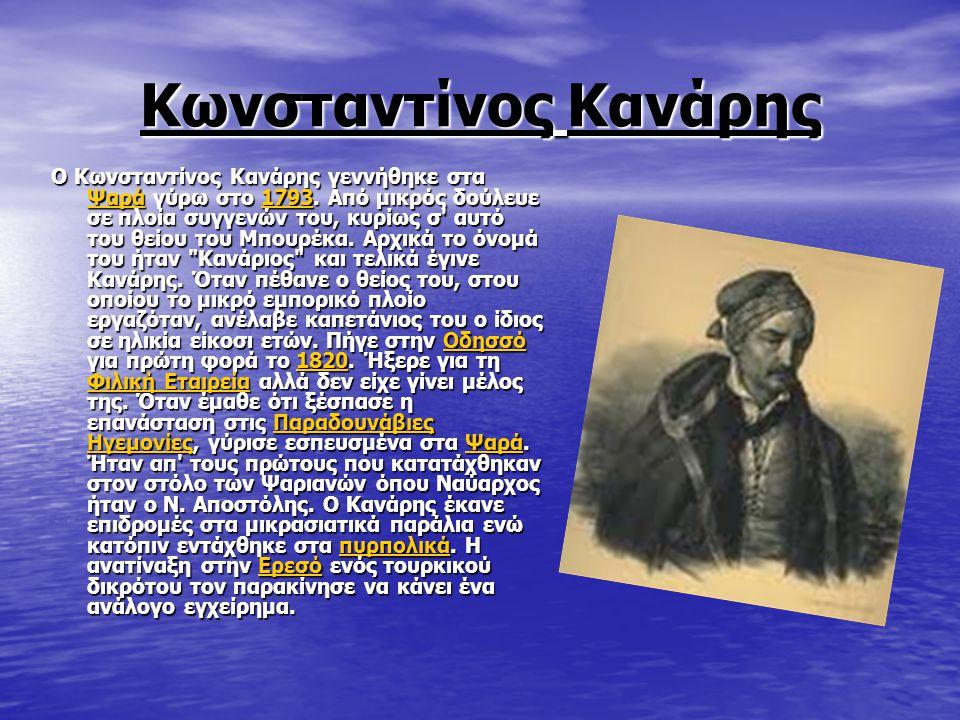 Κωνσταντίνος Κανάρης Ο Κωνσταντίνος Κανάρης γεννήθηκε στα Ψαρά γύρω στο 1793. Από μικρός δούλευε σε πλοία συγγενών του, κυρίως σ' αυτό του θείου του Μ