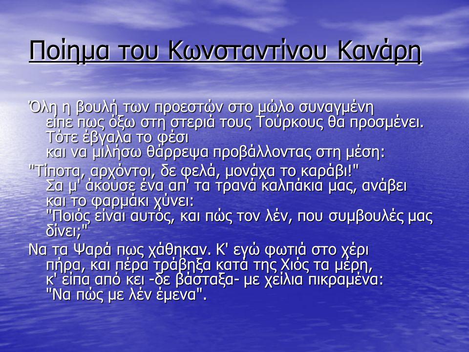 Ποίημα του Κωνσταντίνου Κανάρη Όλη η βουλή των προεστών στο μώλο συναγμένη είπε πως όξω στη στεριά τους Τούρκους θα προσμένει. Τότε έβγαλα το φέσι και