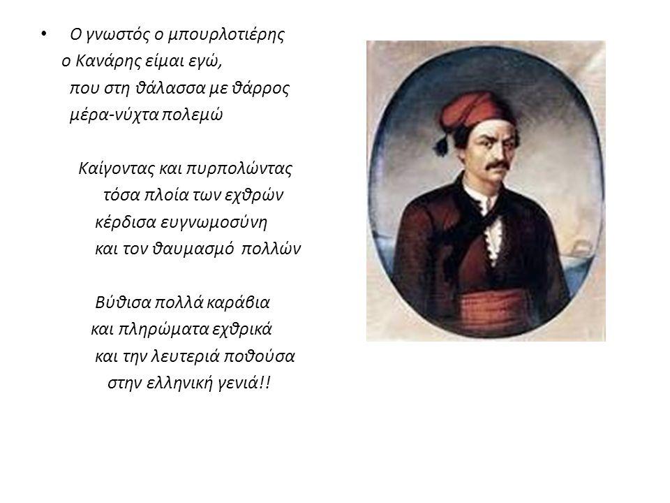 Ο γνωστός ο μπουρλοτιέρης ο Κανάρης είμαι εγώ, που στη θάλασσα με θάρρος μέρα-νύχτα πολεμώ Καίγοντας και πυρπολώντας τόσα πλοία των εχθρών κέρδισα ευγνωμοσύνη και τον θαυμασμό πολλών Βύθισα πολλά καράβια και πληρώματα εχθρικά και την λευτεριά ποθούσα στην ελληνική γενιά!!