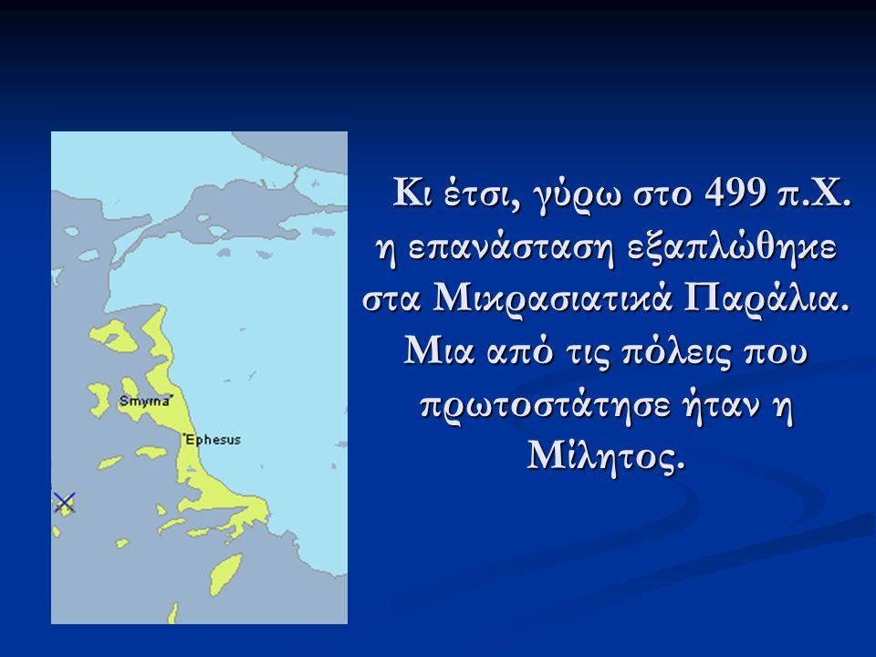Κι έτσι, γύρω στο 499 π.Χ. η επανάσταση εξαπλώθηκε στα Μικρασιατικά Παράλια. Μια από τις πόλεις που πρωτοστάτησε ήταν η Μίλητος. Κι έτσι, γύρω στο 499