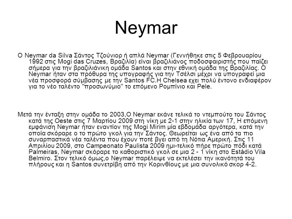 Νeymar Ο Neymar da Silva Σάντος Τζούνιορ ή απλά Neymar (Γεννήθηκε στις 5 Φεβρουαρίου 1992 στις Mogi das Cruzes, Βραζιλία) είναι βραζιλιάνος ποδοσφαιριστής που παίζει σήμερα για την βραζιλιάνικη ομάδα Santos και στην εθνική ομάδα της Βραζιλίας.