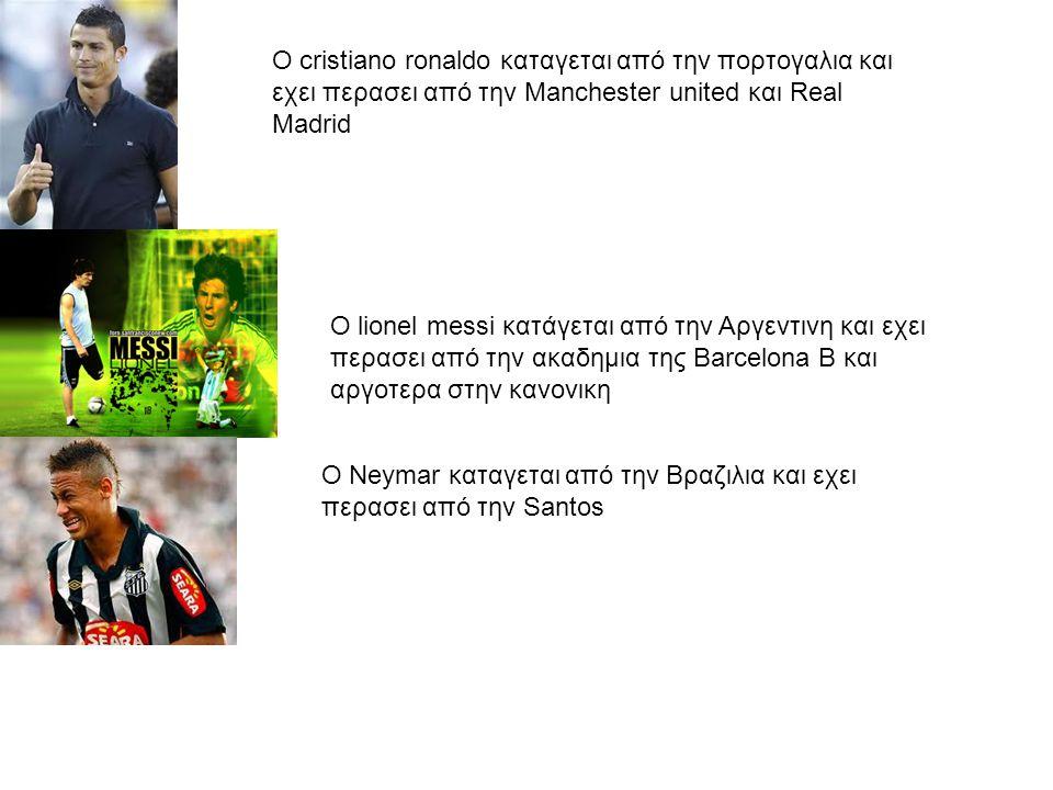 Ο cristiano ronaldo καταγεται από την πορτογαλια και εχει περασει από την Manchester united και Real Madrid O lionel messi κατάγεται από την Αργεντινη και εχει περασει από την ακαδημια της Barcelona B και αργοτερα στην κανονικη Ο Neymar καταγεται από την Βραζιλια και εχει περασει από την Santos
