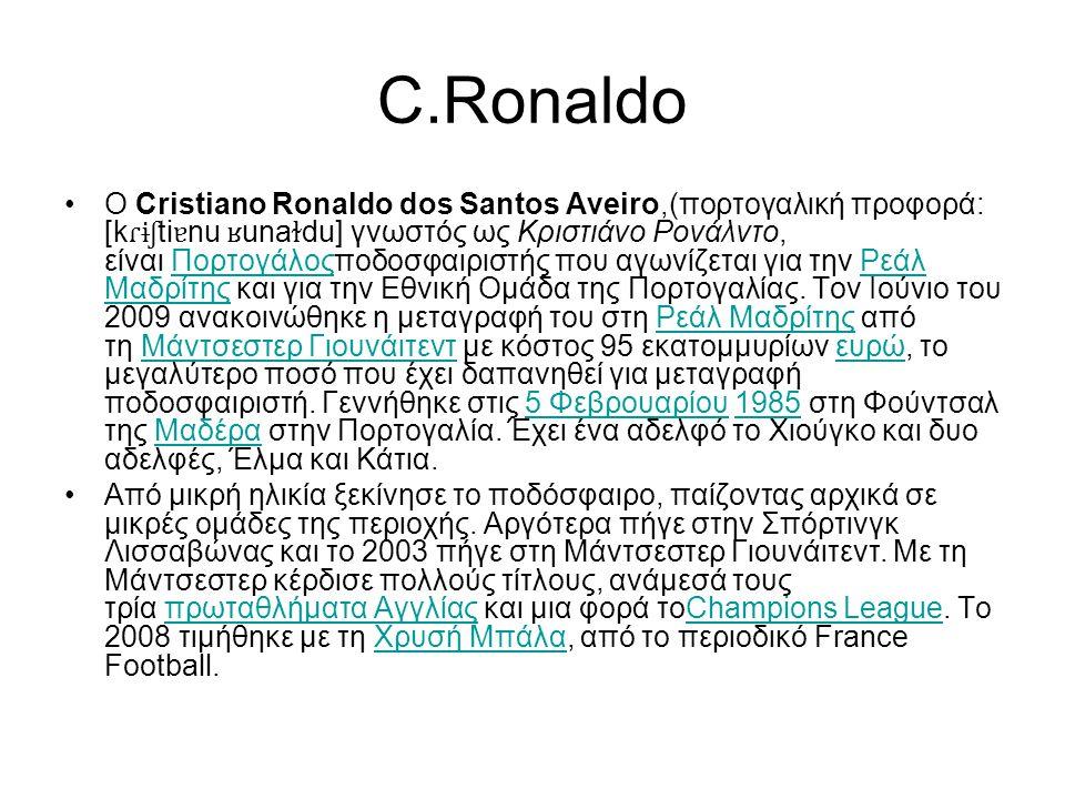 C.Ronaldo Ο Cristiano Ronaldo dos Santos Aveiro,(πορτογαλική προφορά: [k ɾɨʃ ti ɐ nu ʁ una ɫ du] γνωστός ως Κριστιάνο Ρονάλντο, είναι Πορτογάλοςποδοσφαιριστής που αγωνίζεται για την Ρεάλ Μαδρίτης και για την Εθνική Ομάδα της Πορτογαλίας.